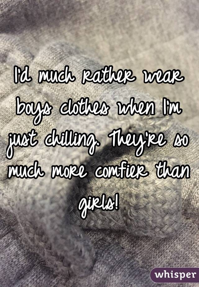 I'd much rather wear boys clothes when I'm just chilling. They're so much more comfier than girls!