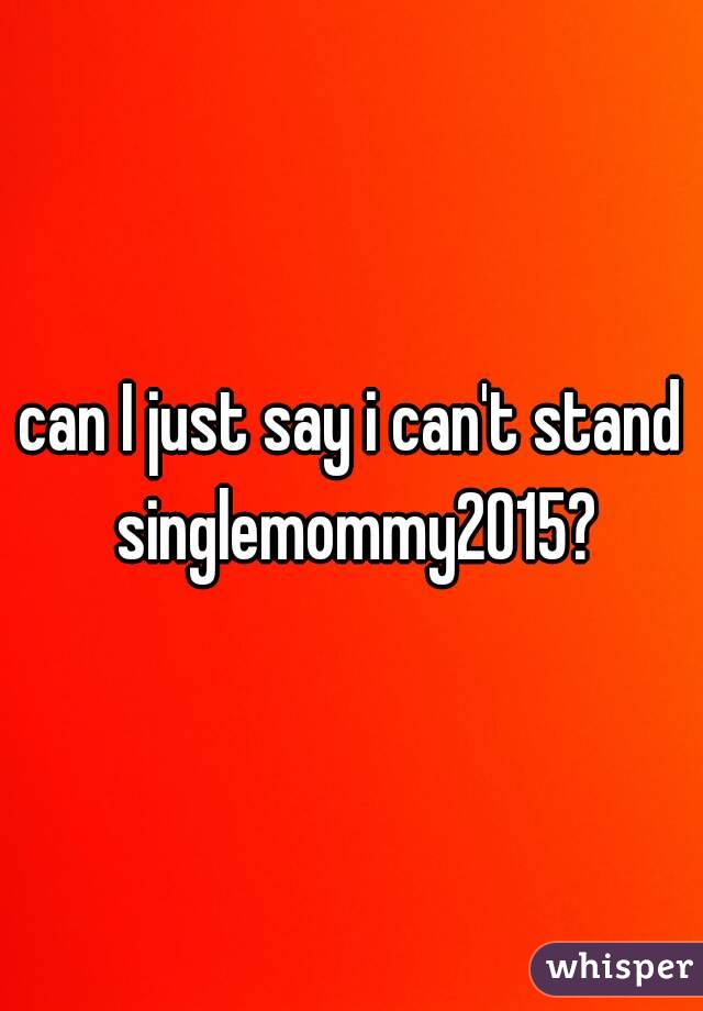 can I just say i can't stand singlemommy2015?