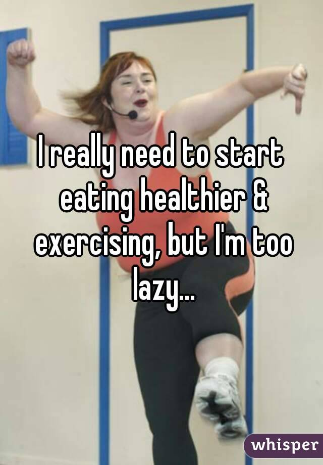 I really need to start eating healthier & exercising, but I'm too lazy...