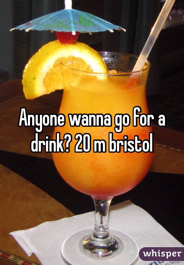 Anyone wanna go for a drink? 20 m bristol