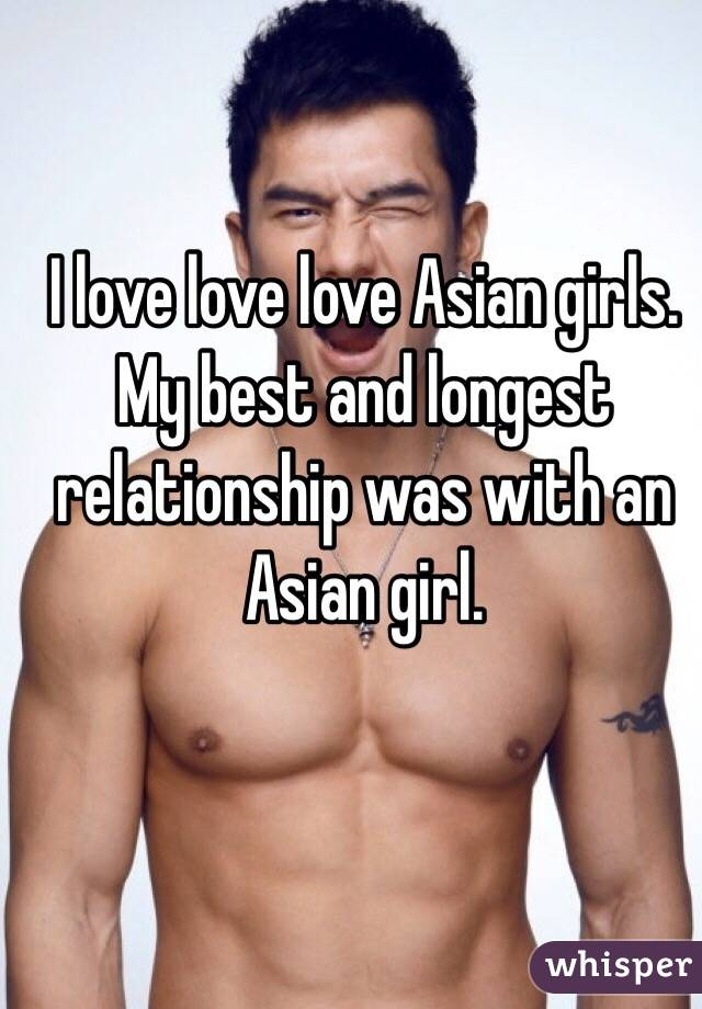 I love love love Asian girls. My best and longest relationship was with an Asian girl.