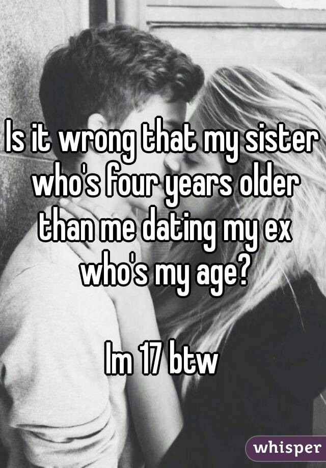 Is it wrong that my sister who's four years older than me dating my ex who's my age?  Im 17 btw