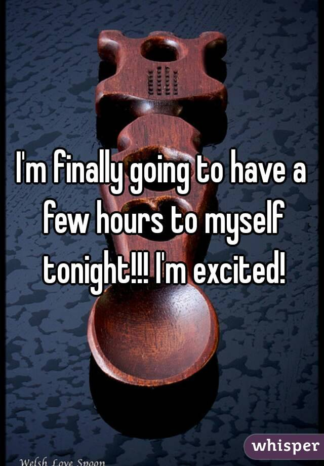 I'm finally going to have a few hours to myself tonight!!! I'm excited!