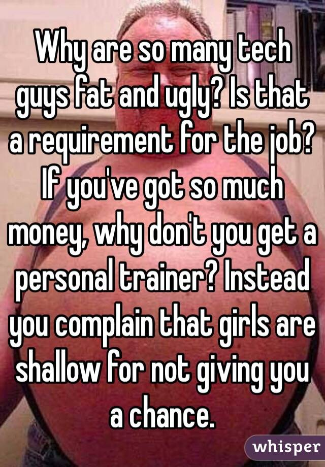 Why are so many tech guys fat and ugly? Is that a requirement for the job? If you've got so much money, why don't you get a personal trainer? Instead you complain that girls are shallow for not giving you a chance.