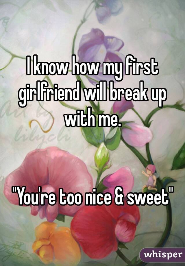 """I know how my first girlfriend will break up with me.   """"You're too nice & sweet"""""""