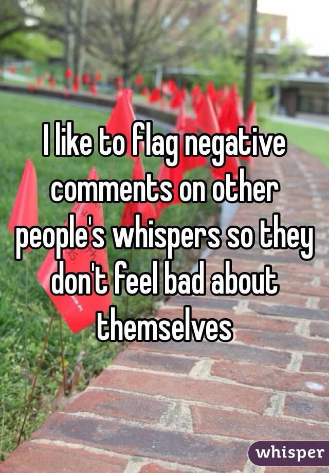 I like to flag negative comments on other people's whispers so they don't feel bad about themselves