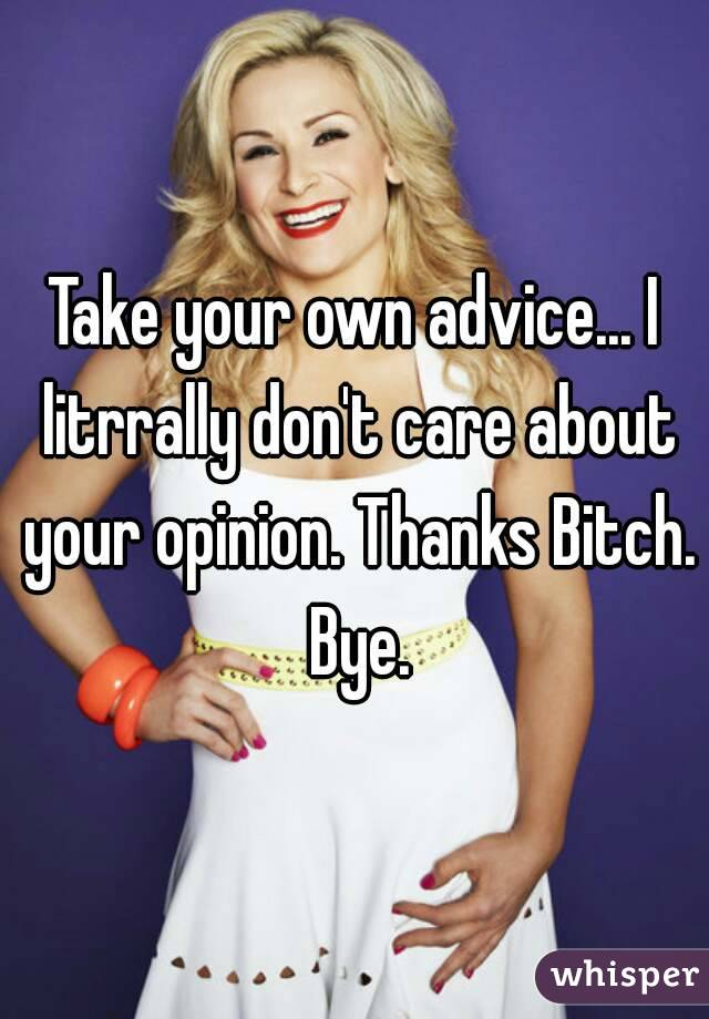 Take your own advice... I litrrally don't care about your opinion. Thanks Bitch. Bye.