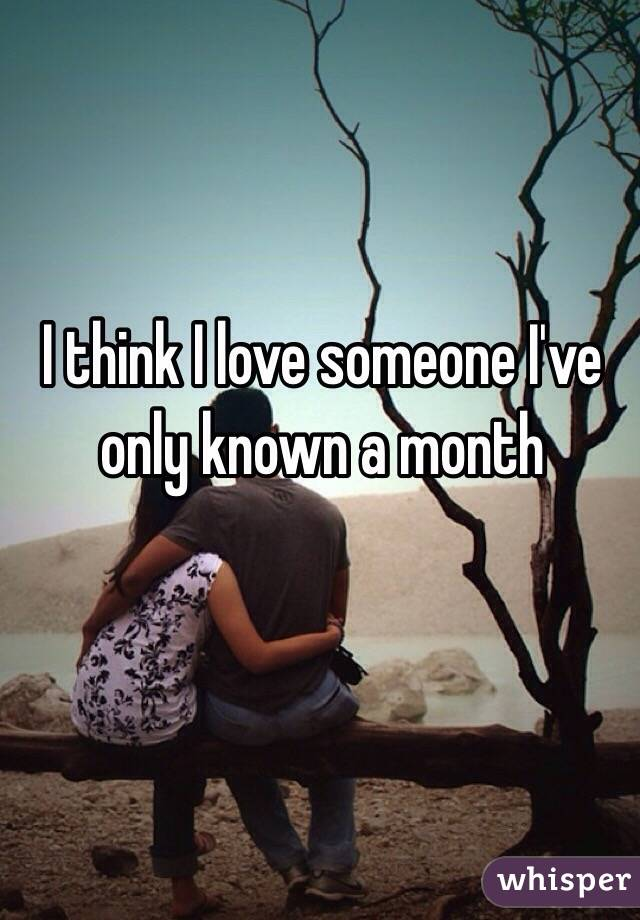 I think I love someone I've only known a month