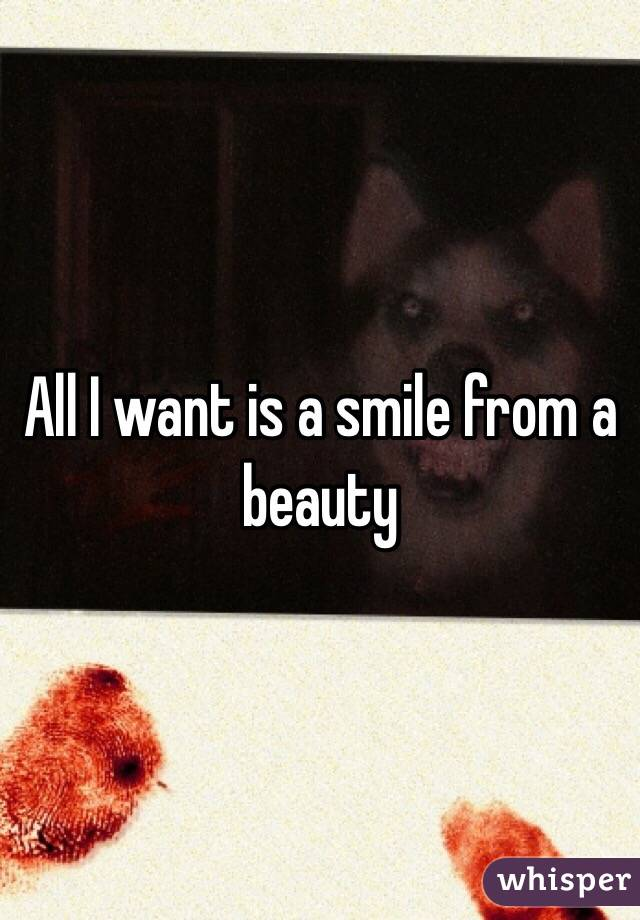 All I want is a smile from a beauty