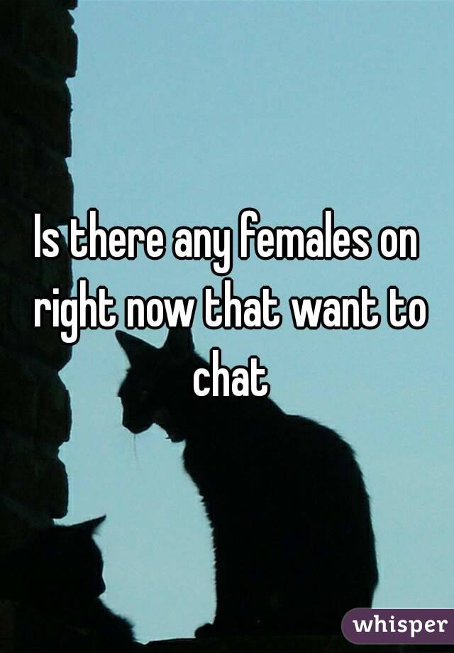 Is there any females on right now that want to chat