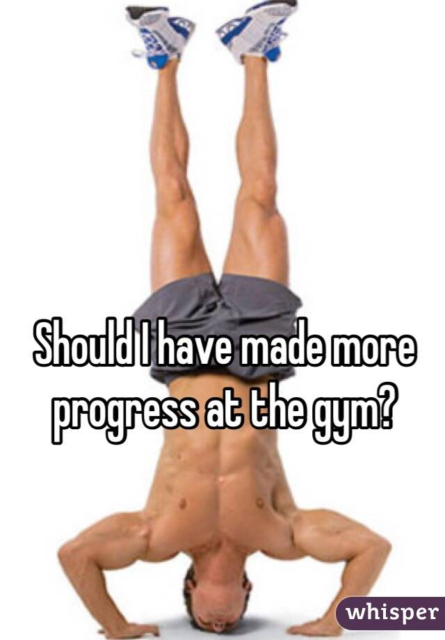 Should I have made more progress at the gym?