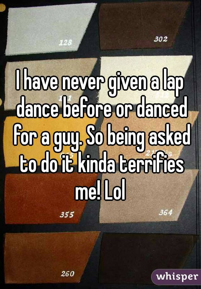 I have never given a lap dance before or danced for a guy. So being asked to do it kinda terrifies me! Lol