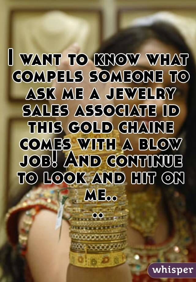 I want to know what compels someone to ask me a jewelry sales associate id this gold chaine comes with a blow job! And continue to look and hit on me....