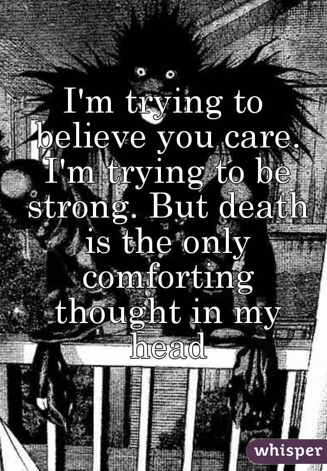 I'm trying to believe you care. I'm trying to be strong. But death is the only comforting thought in my head