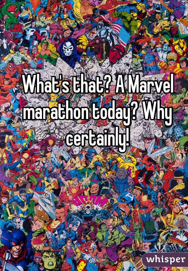 What's that? A Marvel marathon today? Why certainly!