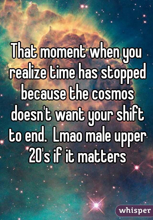 That moment when you realize time has stopped because the cosmos doesn't want your shift to end.  Lmao male upper 20's if it matters