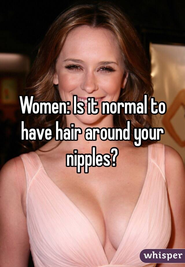 Women: Is it normal to have hair around your nipples?