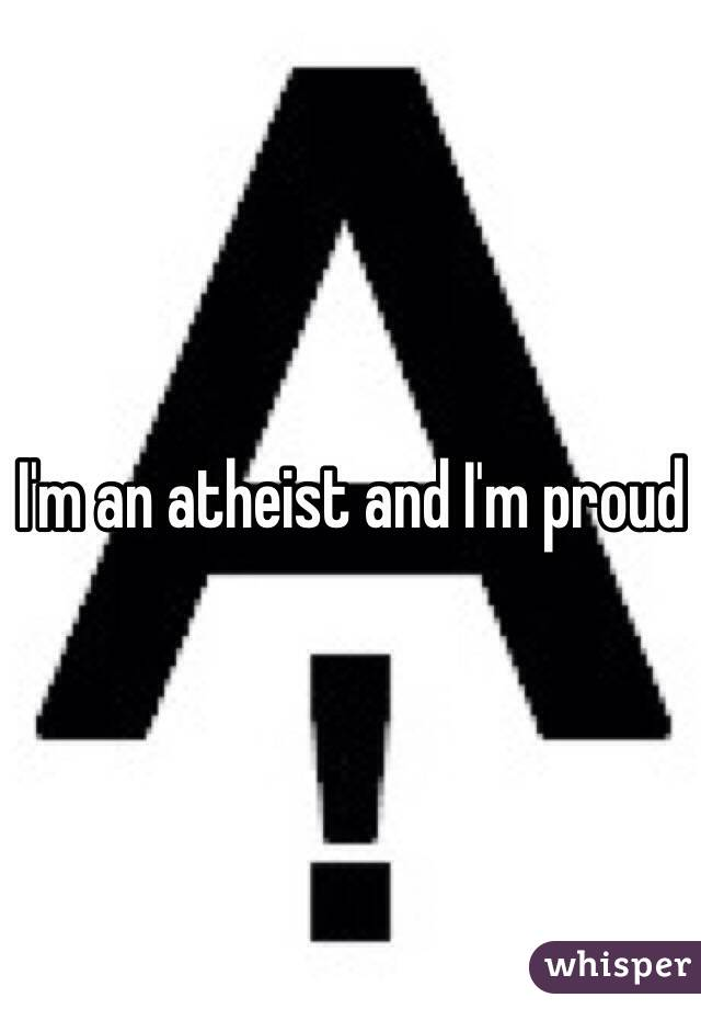 I'm an atheist and I'm proud