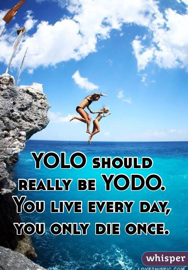 YOLO should really be YODO. You live every day, you only die once.