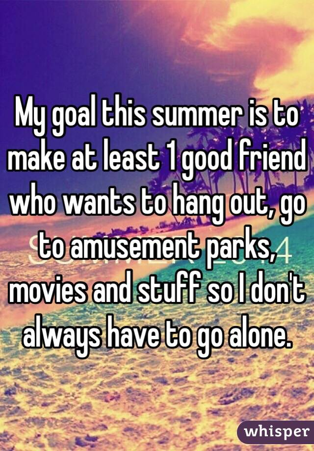 My goal this summer is to make at least 1 good friend who wants to hang out, go to amusement parks, movies and stuff so I don't always have to go alone.