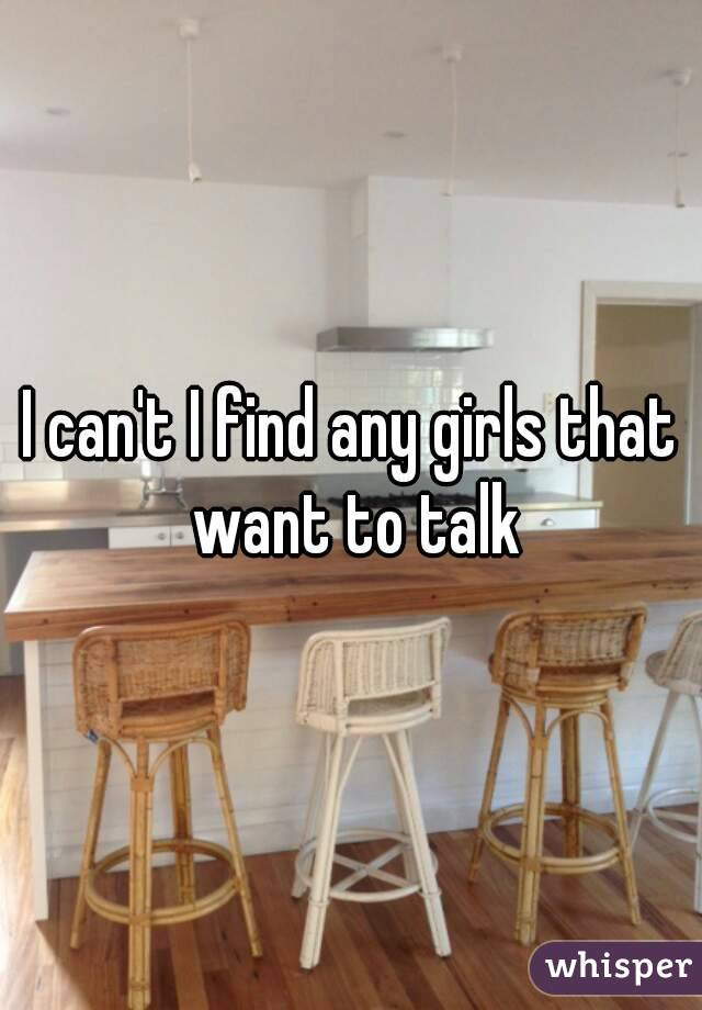 I can't I find any girls that want to talk
