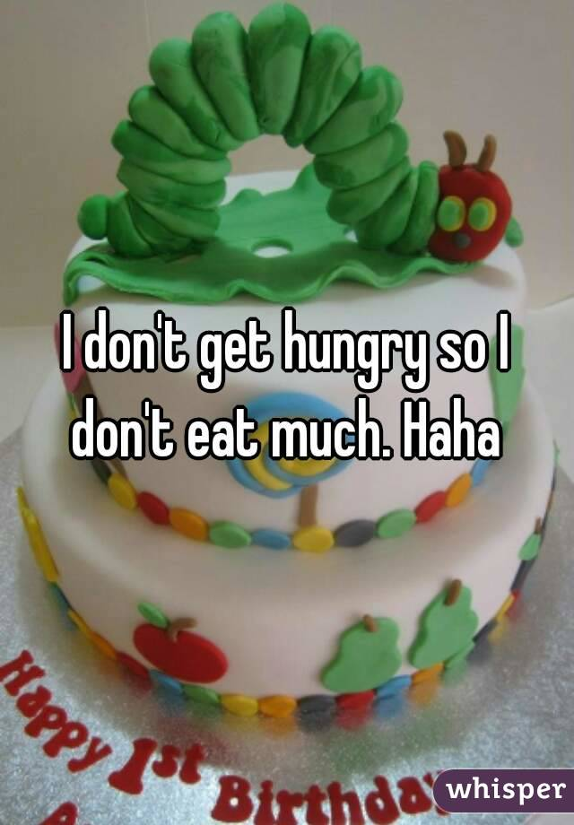 I don't get hungry so I don't eat much. Haha
