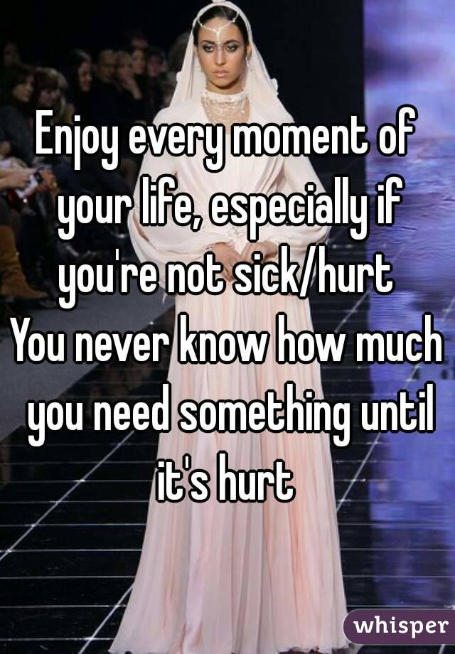 Enjoy every moment of your life, especially if you're not sick/hurt  You never know how much you need something until it's hurt