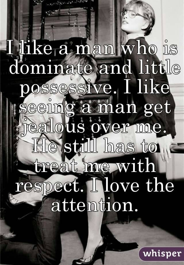 I like a man who is dominate and little possessive. I like seeing a man get jealous over me. He still has to treat me with respect. I love the attention.