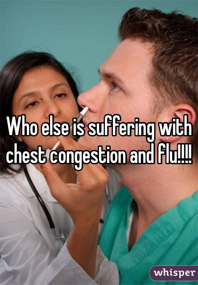 Who else is suffering with chest congestion and flu!!!!