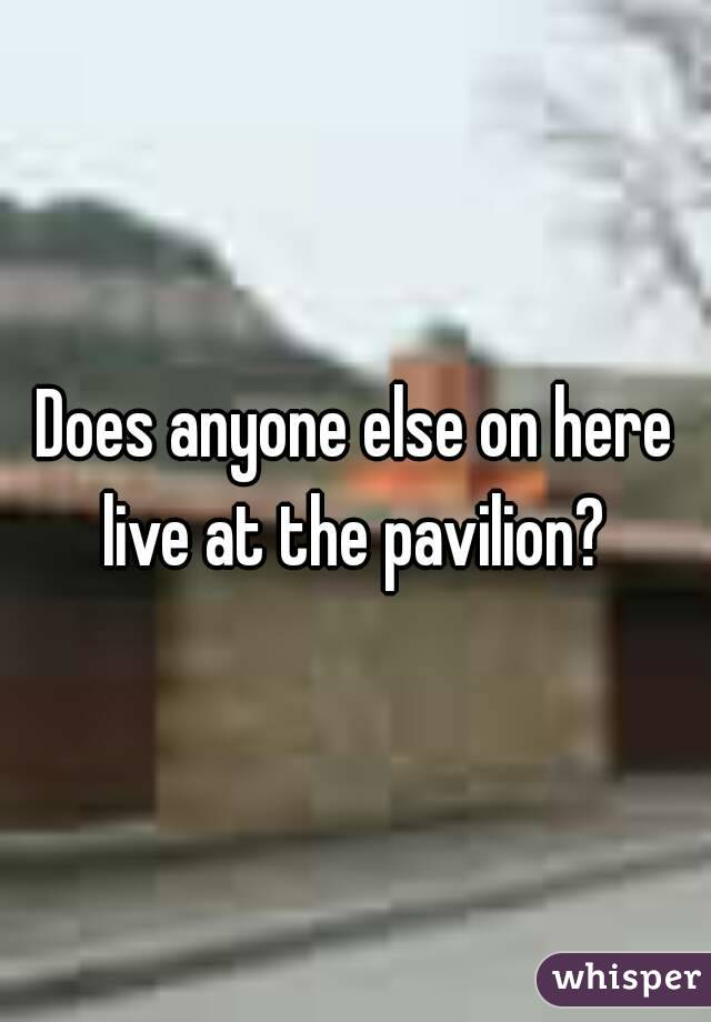Does anyone else on here live at the pavilion?