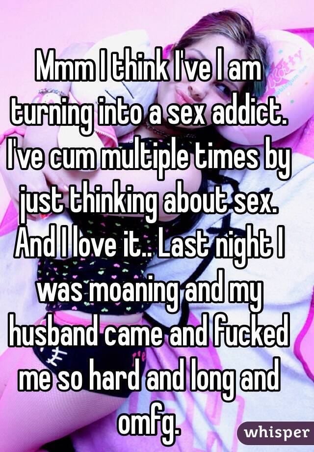 Mmm I think I've l am turning into a sex addict. I've cum multiple times by just thinking about sex. And I love it.. Last night I was moaning and my husband came and fucked me so hard and long and omfg.
