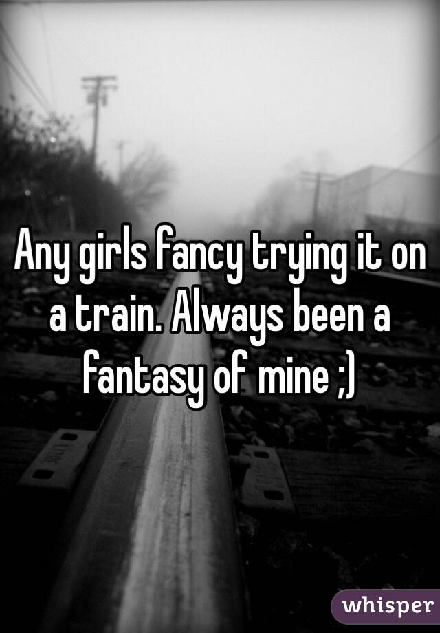 Any girls fancy trying it on a train. Always been a fantasy of mine ;)