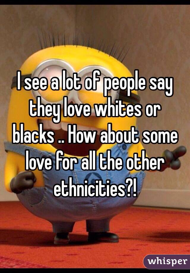 I see a lot of people say they love whites or blacks .. How about some love for all the other ethnicities?!