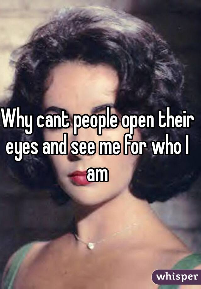 Why cant people open their eyes and see me for who I am