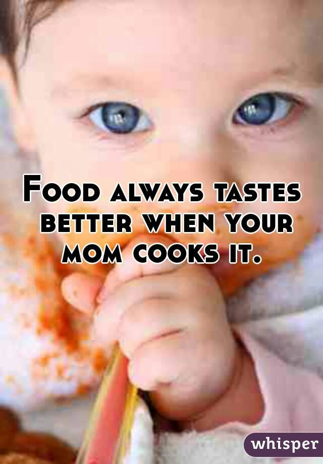 Food always tastes better when your mom cooks it.