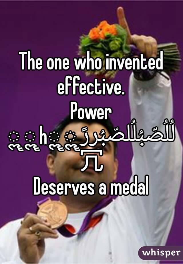 The one who invented effective.  Power لُلُصّبُلُلصّبُررً ॣ ॣh ॣ ॣ 冗 Deserves a medal
