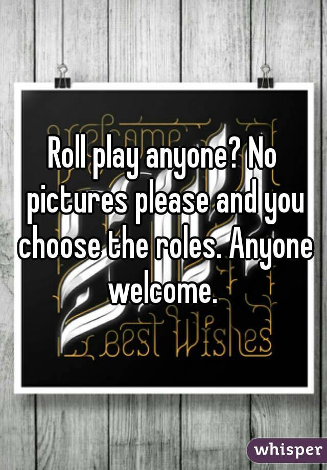 Roll play anyone? No pictures please and you choose the roles. Anyone welcome.