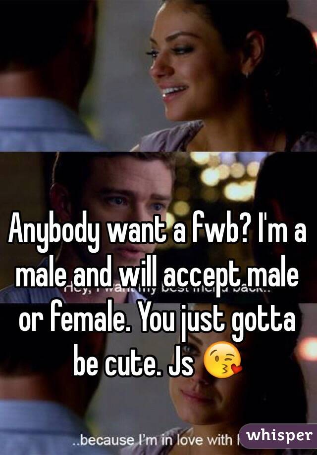 Anybody want a fwb? I'm a male and will accept male or female. You just gotta be cute. Js 😘