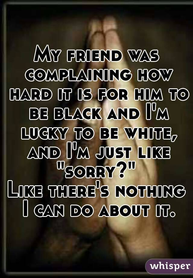 "My friend was complaining how hard it is for him to be black and I'm lucky to be white, and I'm just like ""sorry?""  Like there's nothing I can do about it."