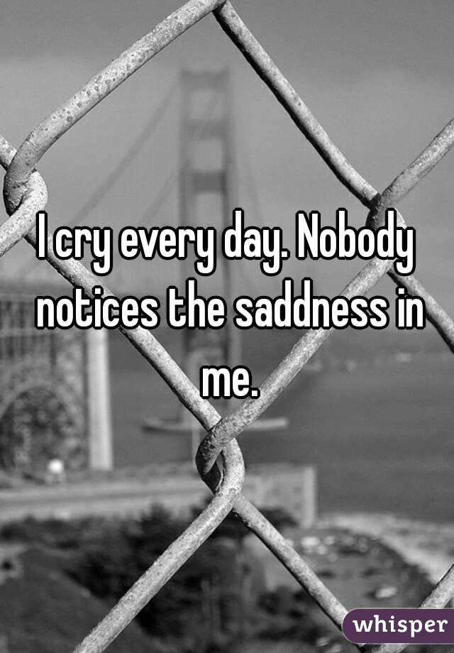 I cry every day. Nobody notices the saddness in me.
