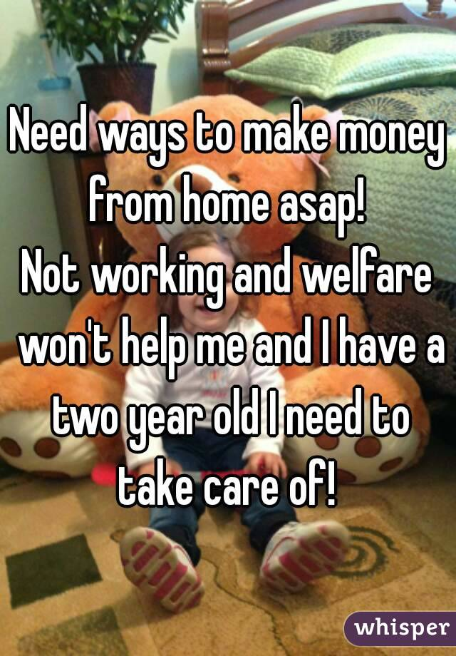 Need ways to make money from home asap!  Not working and welfare won't help me and I have a two year old I need to take care of!