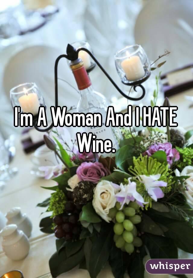 I'm A Woman And I HATE Wine.