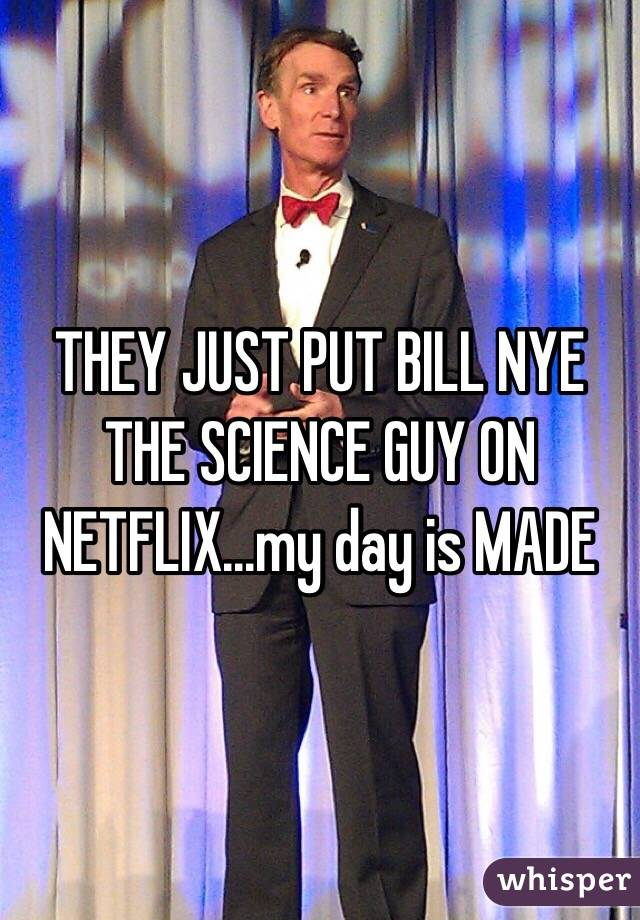 THEY JUST PUT BILL NYE THE SCIENCE GUY ON NETFLIX...my day is MADE