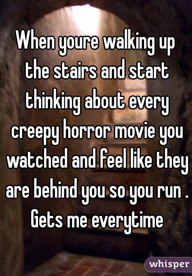 When youre walking up the stairs and start thinking about every creepy horror movie you watched and feel like they are behind you so you run . Gets me everytime
