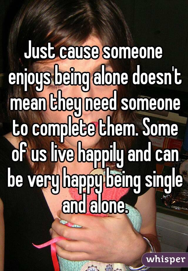 Just cause someone enjoys being alone doesn't mean they need someone to complete them. Some of us live happily and can be very happy being single and alone.