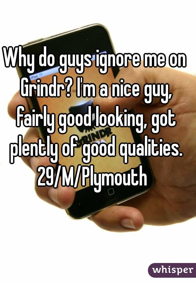 Why do guys ignore me on Grindr? I'm a nice guy, fairly good looking, got plently of good qualities. 29/M/Plymouth