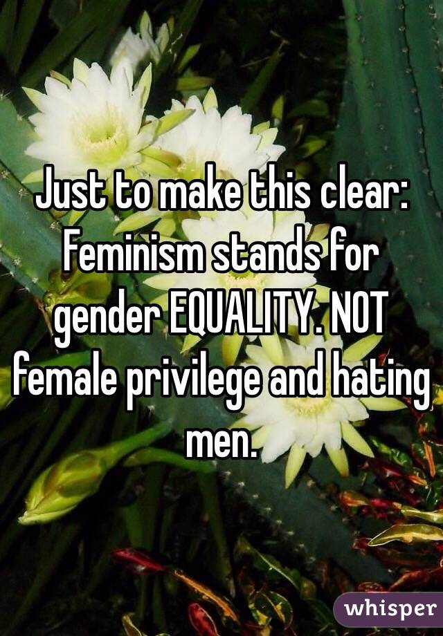 Just to make this clear: Feminism stands for gender EQUALITY. NOT female privilege and hating men.