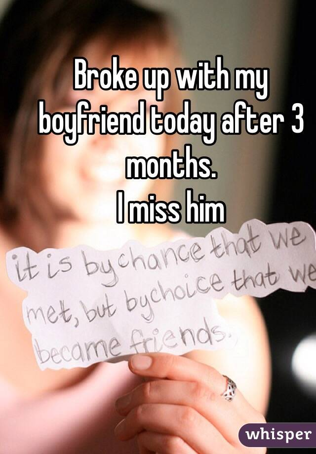 Broke up with my boyfriend today after 3 months.  I miss him