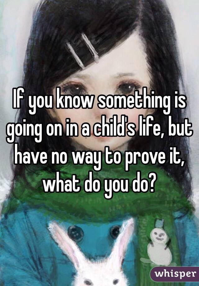 If you know something is going on in a child's life, but have no way to prove it, what do you do?
