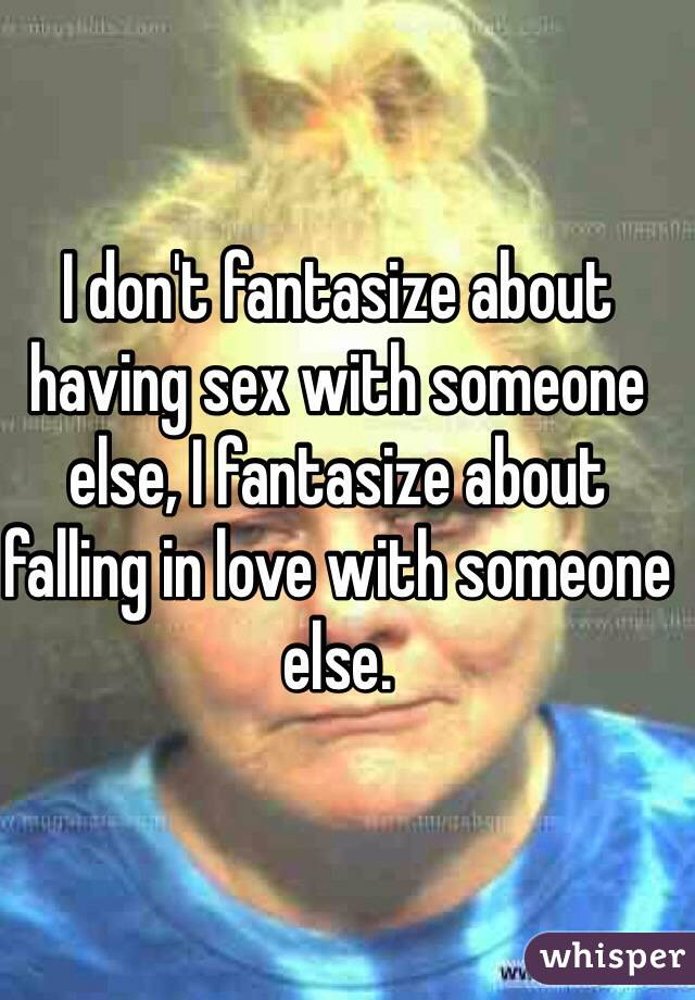 I don't fantasize about having sex with someone else, I fantasize about falling in love with someone else.